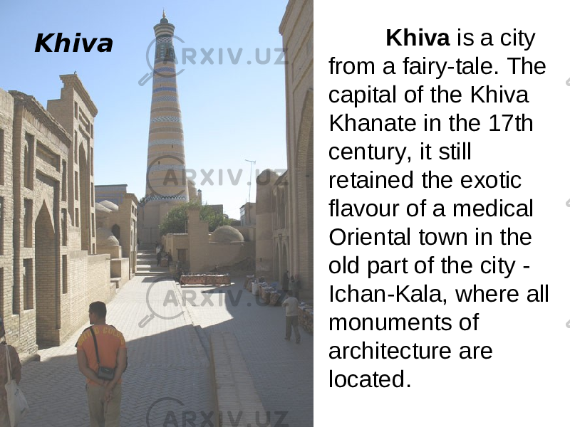 Khiva is a city from a fairy-tale. The capital of the Khiva Khanate in the 17th century, it still retained the exotic flavour of a medical Oriental town in the old part of the city - Ichan-Kala, where all monuments of architecture are located. Khiva