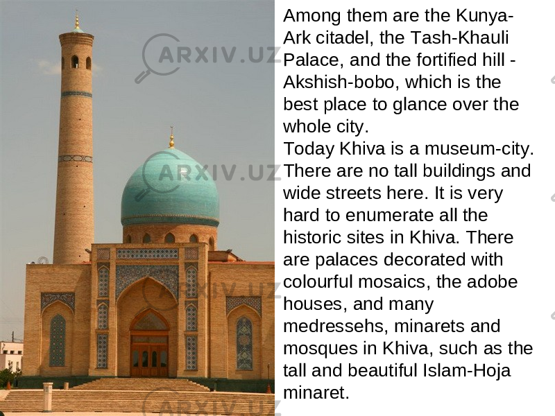 Among them are the Kunya- Ark citadel, the Tash-Khauli Palace, and the fortified hill - Akshish-bobo, which is the best place to glance over the whole city. Today Khiva is a museum-city. There are no tall buildings and wide streets here. It is very hard to enumerate all the historic sites in Khiva. There are palaces decorated with colourful mosaics, the adobe houses, and many medressehs, minarets and mosques in Khiva, such as the tall and beautiful Islam-Hoja minaret.