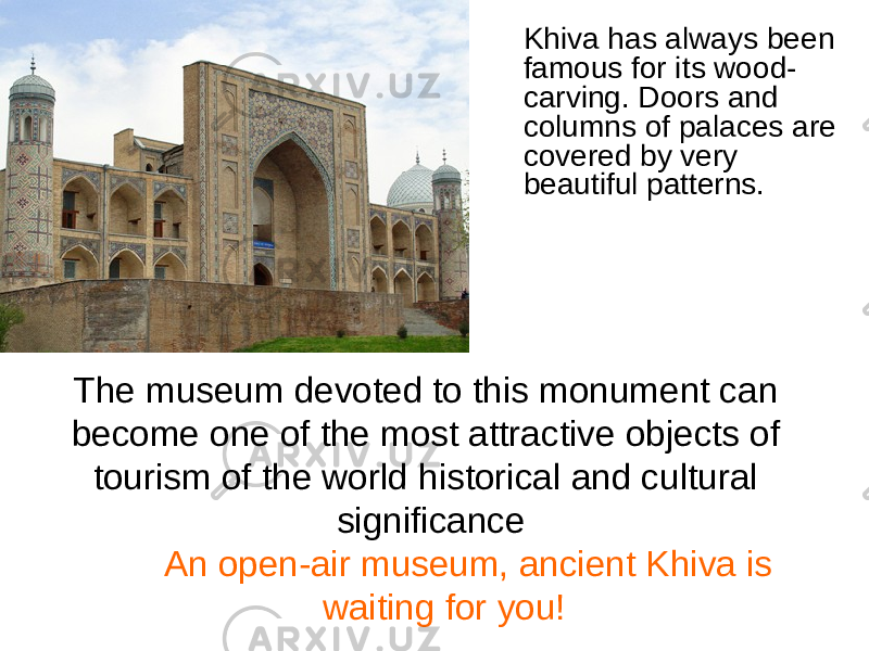 Khiva has always been famous for its wood- carving. Doors and columns of palaces are covered by very beautiful patterns. The museum devoted to this monument can become one of the most attractive objects of tourism of the world historical and cultural significance An open-air museum, ancient Khiva is waiting for you!