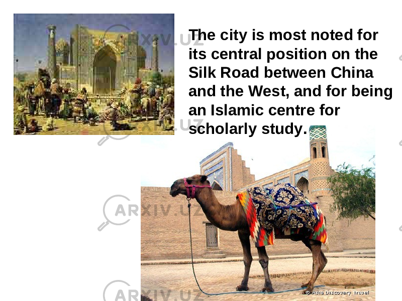 The city is most noted for its central position on the Silk Road between China and the West, and for being an Islamic centre for scholarly study .