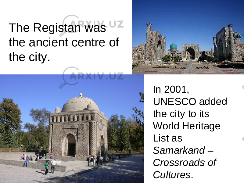 The Registan was the ancient centre of the city. In 2001, UNESCO added the city to its World Heritage List as Samarkand – Crossroads of Cultures .