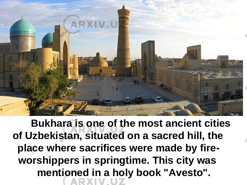 "Bukhara is one of the most ancient cities of Uzbekistan, situated on a sacred hill, the place where sacrifices were made by fire- worshippers in springtime. This city was mentioned in a holy book ""Avesto""."