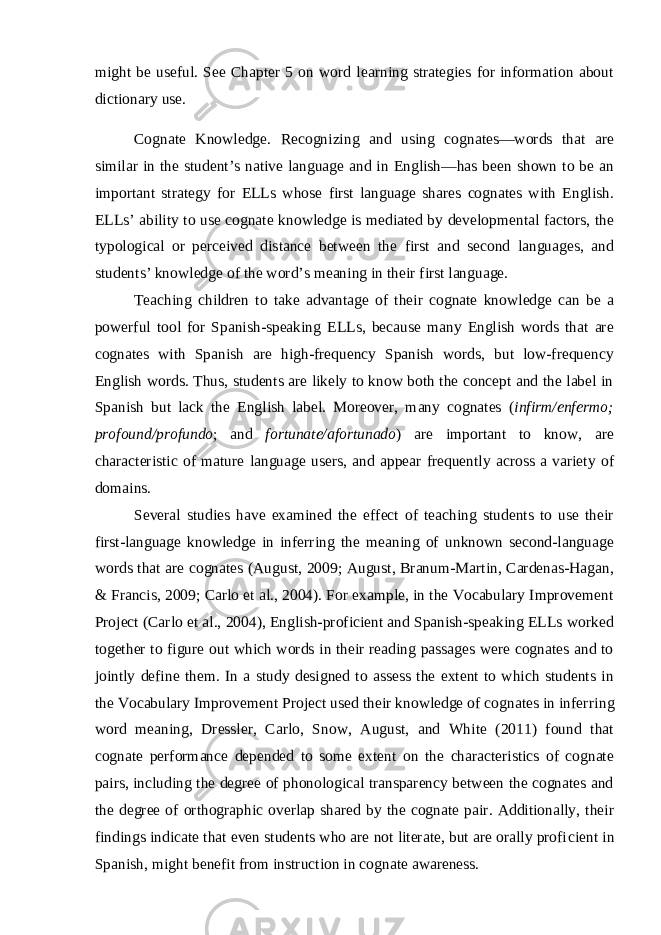 might be useful. See Chapter 5 on word learning strategies for information about dictionary use. Cognate Knowledge. Recognizing and using cognates—words that are similar in the student's native language and in English—has been shown to be an important strategy for ELLs whose first language shares cognates with English. ELLs' ability to use cognate knowledge is mediated by developmental factors, the typological or perceived distance between the first and second languages, and students' knowledge of the word's meaning in their first language. Teaching children to take advantage of their cognate knowledge can be a pow erful tool for Spanish-speaking ELLs, because many English words that are cog nates with Spanish are high-frequency Spanish words, but low-frequency English words. Thus, students are likely to know both the concept and the label in Spanish but lack the English label. Moreover, many cognates ( infirm/enfermo; profound/pro fundo ; and fortunate/afortunado ) are important to know, are characteristic of mature language users, and appear frequently across a variety of domains. Several studies have examined the effect of teaching students to use their first-language knowledge in inferring the meaning of unknown second-language words that are cognates (August, 2009; August, Branum-Martin, Cardenas-Hagan, & Francis, 2009; Carlo et al., 2004). For example, in the Vocabulary Improvement Project (Carlo et al., 2004), English-proficient and Spanish-speaking ELLs worked together to figure out which words in their reading passages were cognates and to jointly define them. In a study designed to assess the extent to which students in the Vocabulary Improvement Project used their knowledge of cognates in infer ring word meaning, Dressler, Carlo, Snow, August, and White (2011) found that cognate performance depended to some extent on the characteristics of cognate pairs, including the degree of phonological transparency between the cognates and the degree of orthographic overlap shared by the cognate pair. Additionally, their findings indicate that even students who are not literate, but are orally profi cient in Spanish, might benefit from instruction in cognate awareness.