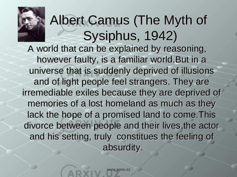 Albert Camus (The Myth of Albert Camus (The Myth of Sysiphus, 1942)Sysiphus, 1942) A world that can be explained by reasoning, A world that can be explained by reasoning, however faulty, is a familiar world.But in a however faulty, is a familiar world.But in a universe that is suddenly deprived of illusions universe that is suddenly deprived of illusions and of light people feel strangers. They are and of light people feel strangers. They are irremediable exiles because they are deprived of irremediable exiles because they are deprived of memories of a lost homeland as much as they memories of a lost homeland as much as they lack the hope of a promised land to come.This lack the hope of a promised land to come.This divorce between people and their lives,the actor divorce between people and their lives,the actor and his setting, truly constitues the feeling of and his setting, truly constitues the feeling of absurdity.absurdity. www.arxiv.uzwww.arxiv.uz