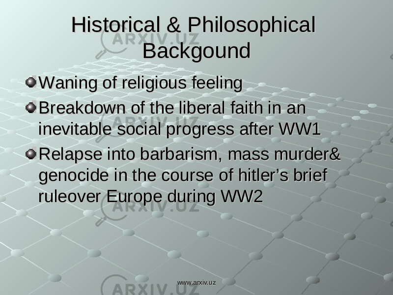 Historical & Philosophical Historical & Philosophical BackgoundBackgound Waning of religious feelingWaning of religious feeling Breakdown of the liberal faith in an Breakdown of the liberal faith in an inevitable social progress after WW1inevitable social progress after WW1 Relapse into barbarism, mass murder& Relapse into barbarism, mass murder& genocide in the course of hitler's brief genocide in the course of hitler's brief ruleover Europe during WW2ruleover Europe during WW2 www.arxiv.uzwww.arxiv.uz
