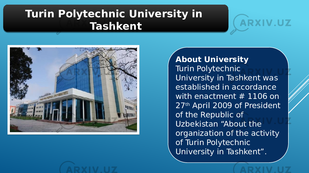 "Turin Polytechnic University in Tashkent About University Turin Polytechnic University in Tashkent was established in accordance with enactment # 1106 on 27 th  April 2009 of President of the Republic of Uzbekistan ""About the organization of the activity of Turin Polytechnic University in Tashkent"".01 01"