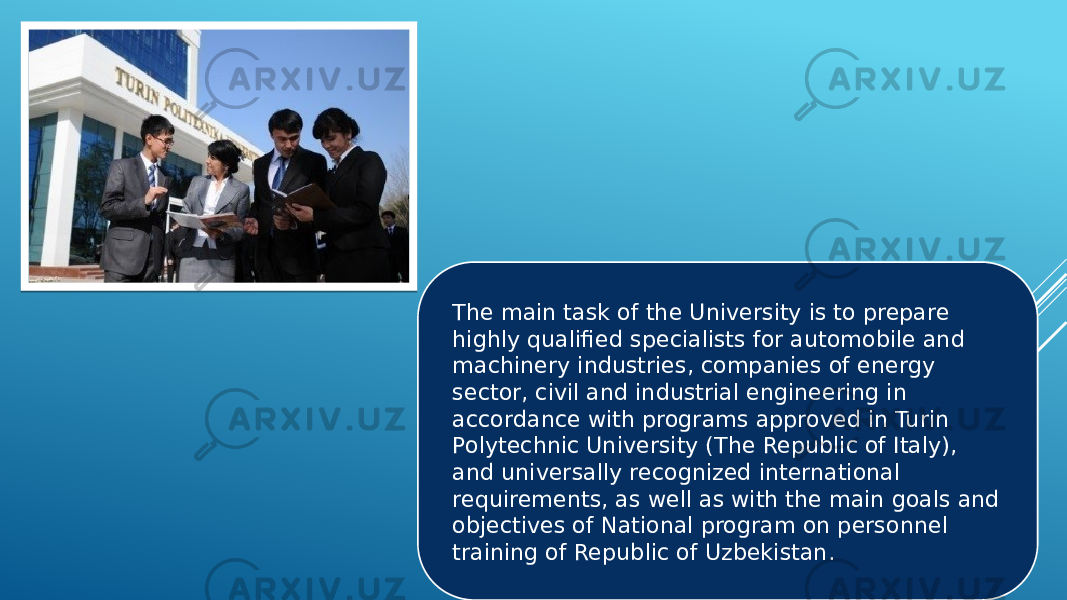 The main task of the University is to prepare highly qualified specialists for automobile and machinery industries, companies of energy sector, civil and industrial engineering in accordance with programs approved in Turin Polytechnic University (The Republic of Italy), and universally recognized international requirements, as well as with the main goals and objectives of National program on personnel training of Republic of Uzbekistan.
