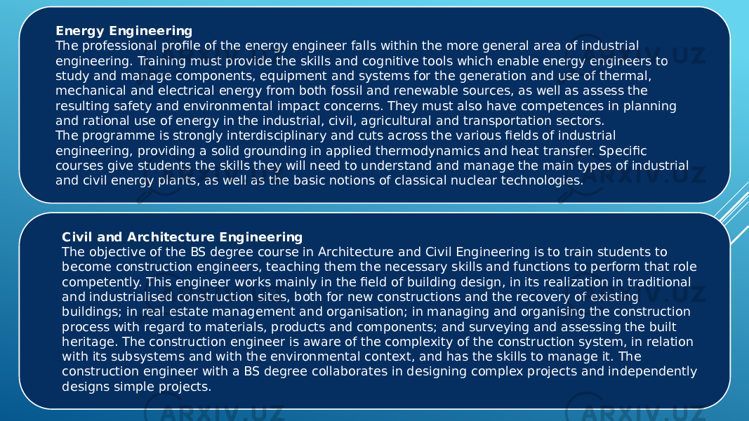 Energy Engineering The professional profile of the energy engineer falls within the more general area of industrial engineering. Training must provide the skills and cognitive tools which enable energy engineers to study and manage components, equipment and systems for the generation and use of thermal, mechanical and electrical energy from both fossil and renewable sources, as well as assess the resulting safety and environmental impact concerns. They must also have competences in planning and rational use of energy in the industrial, civil, agricultural and transportation sectors. The programme is strongly interdisciplinary and cuts across the various fields of industrial engineering, providing a solid grounding in applied thermodynamics and heat transfer. Specific courses give students the skills they will need to understand and manage the main types of industrial and civil energy plants, as well as the basic notions of classical nuclear technologies. Civil and Architecture Engineering The objective of the BS degree course in Architecture and Civil Engineering is to train students to become construction engineers, teaching them the necessary skills and functions to perform that role competently. This engineer works mainly in the field of building design, in its realization in traditional and industrialised construction sites, both for new constructions and the recovery of existing buildings; in real estate management and organisation; in managing and organising the construction process with regard to materials, products and components; and surveying and assessing the built heritage. The construction engineer is aware of the complexity of the construction system, in relation with its subsystems and with the environmental context, and has the skills to manage it. The construction engineer with a BS degree collaborates in designing complex projects and independently designs simple projects.