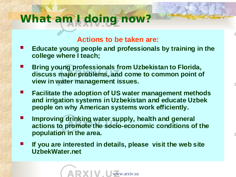 What am I doing now? Actions to be taken are:  Educate young people and professionals by training in the college where I teach;  Bring young professionals from Uzbekistan to Florida, discuss major problems, and come to common point of view in water management issues.  Facilitate the adoption of US water management methods and irrigation systems in Uzbekistan and educate Uzbek people on why American systems work efficiently.   Improving drinking water supply, health and general actions to promote the socio-economic conditions of the population in the area.  If you are interested in details, please  visit the web site UzbekWater.net www.arxiv.uz