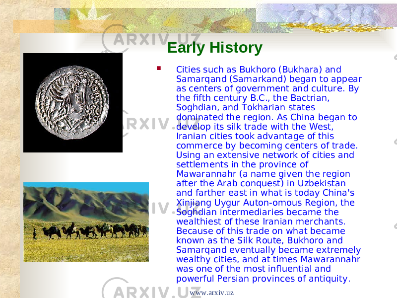 Early History  Cities such as Bukhoro (Bukhara) and Samarqand (Samarkand) began to appear as centers of government and culture. By the fifth century B.C., the Bactrian, Soghdian, and Tokharian states dominated the region. As China began to develop its silk trade with the West, Iranian cities took advantage of this commerce by becoming centers of trade. Using an extensive network of cities and settlements in the province of Mawarannahr (a name given the region after the Arab conquest) in Uzbekistan and farther east in what is today China's Xinjiang Uygur Auton-omous Region, the Soghdian intermediaries became the wealthiest of these Iranian merchants. Because of this trade on what became known as the Silk Route, Bukhoro and Samarqand eventually became extremely wealthy cities, and at times Mawarannahr was one of the most influential and powerful Persian provinces of antiquity. www.arxiv.uz