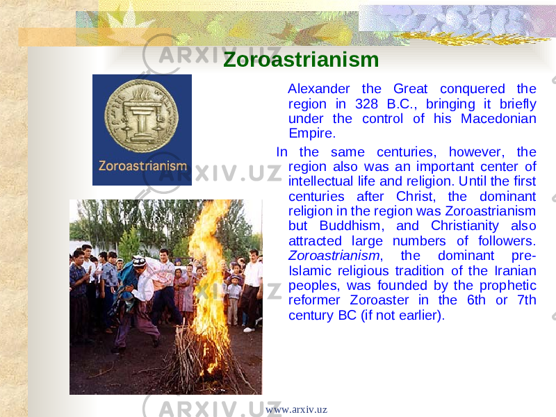Zoroastrianism Alexander the Great conquered the region in 328 B.C., bringing it briefly under the control of his Macedonian Empire. In the same centuries, however, the region also was an important center of intellectual life and religion. Until the first centuries after Christ, the dominant religion in the region was Zoroastrianism but Buddhism, and Christianity also attracted large numbers of followers. Zoroastrianism , the dominant pre- Islamic religious tradition of the Iranian peoples, was founded by the prophetic reformer Zoroaster in the 6th or 7th century BC (if not earlier). www.arxiv.uz