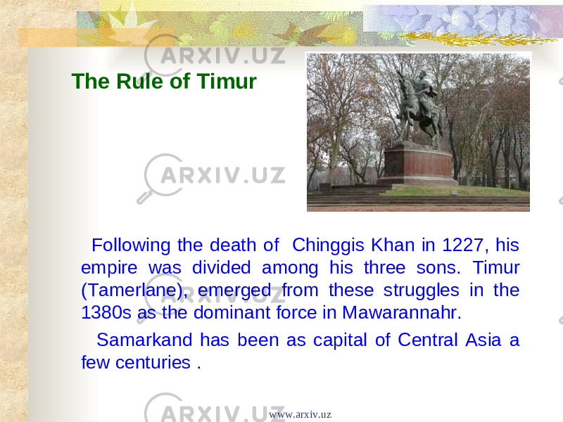 The Rule of Timur Following the death of Chinggis Khan in 1227, his empire was divided among his three sons. Timur (Tamerlane), emerged from these struggles in the 1380s as the dominant force in Mawarannahr. Samarkand has been as capital of Central Asia a few centuries . www.arxiv.uz