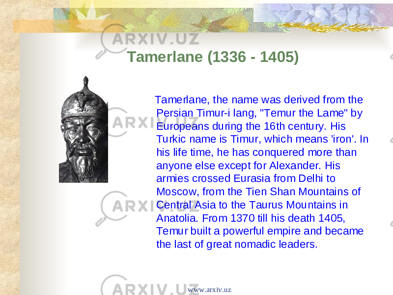 "Tamerlane (1336 - 1405) Tamerlane, the name was derived from the Persian Timur-i lang, ""Temur the Lame"" by Europeans during the 16th century. His Turkic name is Timur, which means 'iron'. In his life time, he has conquered more than anyone else except for Alexander. His armies crossed Eurasia from Delhi to Moscow, from the Tien Shan Mountains of Central Asia to the Taurus Mountains in Anatolia. From 1370 till his death 1405, Temur built a powerful empire and became the last of great nomadic leaders. www.arxiv.uz"