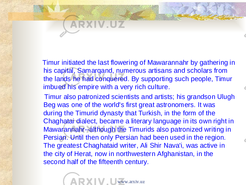 Timur initiated the last flowering of Mawarannahr by gathering in his capital, Samarqand, numerous artisans and scholars from the lands he had conquered. By supporting such people, Timur imbued his empire with a very rich culture. Timur also patronized scientists and artists; his grandson Ulugh Beg was one of the world's first great astronomers. It was during the Timurid dynasty that Turkish, in the form of the Chaghatai dialect, became a literary language in its own right in Mawarannahr--although the Timurids also patronized writing in Persian. Until then only Persian had been used in the region. The greatest Chaghataid writer, Ali Shir Nava'i, was active in the city of Herat, now in northwestern Afghanistan, in the second half of the fifteenth century. www.arxiv.uz