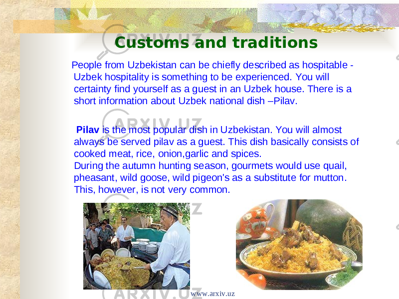 Customs and traditions People from Uzbekistan can be chiefly described as hospitable - Uzbek hospitality is something to be experienced. You will certainty find yourself as a guest in an Uzbek house. There is a short information about Uzbek national dish –Pilav. Pilav is the most popular dish in Uzbekistan. You will almost always be served pilav as a guest. This dish basically consists of cooked meat, rice, onion,garlic and spices. During the autumn hunting season, gourmets would use quail, pheasant, wild goose, wild pigeon's as a substitute for mutton. This, however, is not very common. www.arxiv.uz