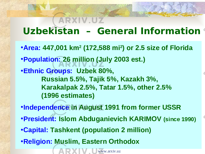 Uzbekistan – General Information • Area:  447,001 km 2 (172,588 mi 2 ) or 2.5 size of Florida • Population:  26 million (July 2003 est.) • Ethnic Groups: Uzbek 80%, Russian 5.5%, Tajik 5%, Kazakh 3%, Karakalpak 2.5%, Tatar 1.5%, other 2.5% (1996 estimates) • Independence in August 1991 from former USSR • President:  Islom Abduganievich KARIMOV (since 1990) • Capital:  Tashkent (population 2 million) • Religion:  Muslim, Eastern Orthodox www.arxiv.uz