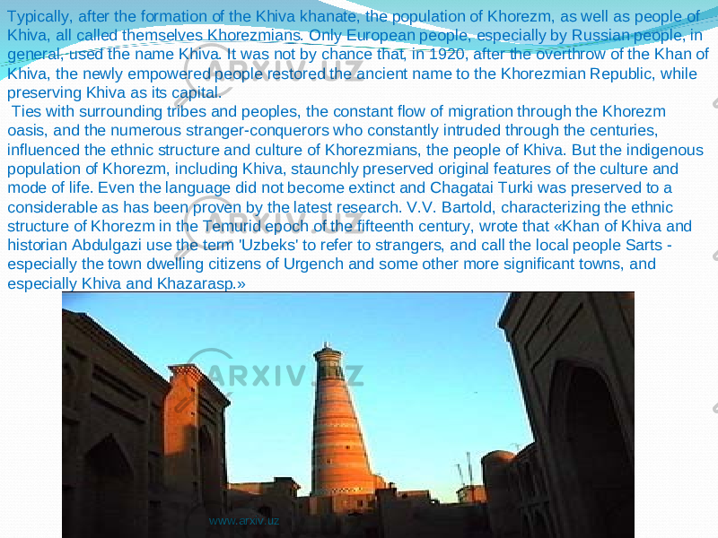 Typically, after the formation of the Khiva khanate, the population of Khorezm, as well as people of Khiva, all called themselves Khorezmians. Only European people, especially by Russian people, in general, used the name Khiva. It was not by chance that, in 1920, after the overthrow of the Khan of Khiva, the newly empowered people restored the ancient name to the Khorezmian Republic, while preserving Khiva as its capital. Ties with surrounding tribes and peoples, the constant flow of migration through the Khorezm oasis, and the numerous stranger-conquerors who constantly intruded through the centuries, influenced the ethnic structure and culture of Khorezmians, the people of Khiva. But the indigenous population of Khorezm, including Khiva, staunchly preserved original features of the culture and mode of life. Even the language did not become extinct and Chagatai Turki was preserved to a considerable as has been proven by the latest research. V.V. Bartold, characterizing the ethnic structure of Khorezm in the Temurid epoch of the fifteenth century, wrote that «Khan of Khiva and historian Abdulgazi use the term 'Uzbeks' to refer to strangers, and call the local people Sarts - especially the town dwelling citizens of Urgench and some other more significant towns, and especially Khiva and Khazarasp.» www.arxiv.uz