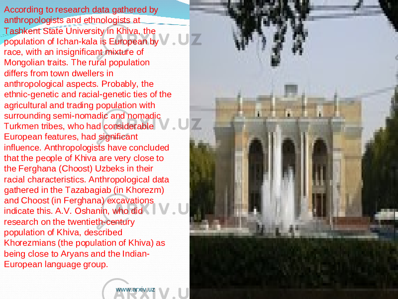 According to research data gathered by anthropologists and ethnologists at Tashkent State University in Khiva, the population of Ichan-kala is European by race, with an insignificant mixture of Mongolian traits. The rural population differs from town dwellers in anthropological aspects. Probably, the ethnic-genetic and racial-genetic ties of the agricultural and trading population with surrounding semi-nomadic and nomadic Turkmen tribes, who had considerable European features, had significant influence. Anthropologists have concluded that the people of Khiva are very close to the Ferghana (Choost) Uzbeks in their racial characteristics. Anthropological data gathered in the Tazabagiab (in Khorezm) and Choost (in Ferghana) excavations indicate this. A.V. Oshanin, who did research on the twentieth-century population of Khiva, described Khorezmians (the population of Khiva) as being close to Aryans and the Indian- European language group. www.arxiv.uz