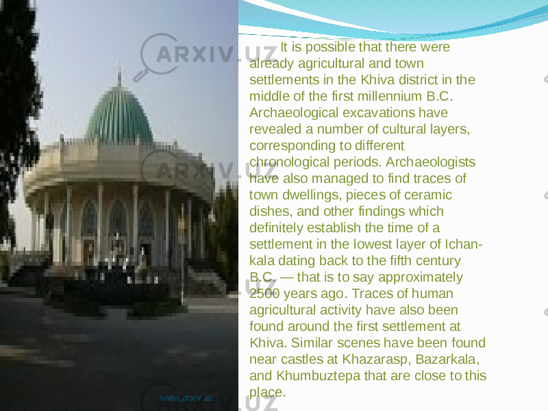 It is possible that there were already agricultural and town settlements in the Khiva district in the middle of the first millennium B.C. Archaeological excavations have revealed a number of cultural layers, corresponding to different chronological periods. Archaeologists have also managed to find traces of town dwellings, pieces of ceramic dishes, and other findings which definitely establish the time of a settlement in the lowest layer of Ichan- kala dating back to the fifth century B.C. — that is to say approximately 2500 years ago. Traces of human agricultural activity have also been found around the first settlement at Khiva. Similar scenes have been found near castles at Khazarasp, Bazarkala, and Khumbuztepa that are close to this place. www.arxiv.uz
