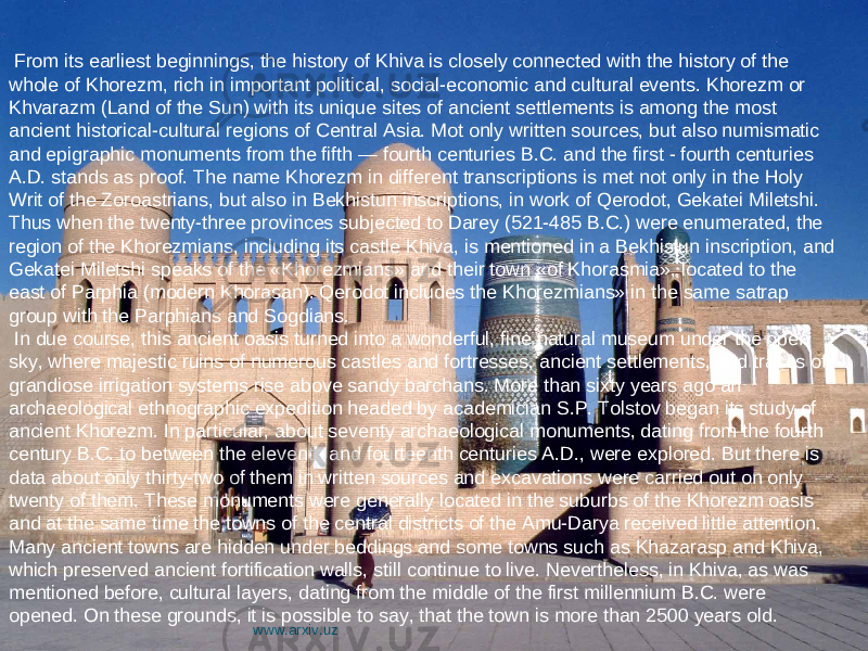From its earliest beginnings, the history of Khiva is closely connected with the history of the whole of Khorezm, rich in important political, social-economic and cultural events. Khorezm or Khvarazm (Land of the Sun) with its unique sites of ancient settlements is among the most ancient historical-cultural regions of Central Asia. Mot only written sources, but also numismatic and epigraphic monuments from the fifth — fourth centuries B.C. and the first - fourth centuries A.D. stands as proof. The name Khorezm in different transcriptions is met not only in the Holy Writ of the Zoroastrians, but also in Bekhistun inscriptions, in work of Qerodot, Gekatei Miletshi. Thus when the twenty-three provinces subjected to Darey (521-485 B.C.) were enumerated, the region of the Khorezmians, including its castle Khiva, is mentioned in a Bekhistun inscription, and Gekatei Miletshi speaks of the «Khorezmians» and their town «of Khorasmia», located to the east of Parphia (modern Khorasan). Qerodot includes the Khorezmians» in the same satrap group with the Parphians and Sogdians. In due course, this ancient oasis turned into a wonderful, fine natural museum under the open sky, where majestic ruins of numerous castles and fortresses, ancient settlements, and traces of grandiose irrigation systems rise above sandy barchans. More than sixty years ago an archaeological ethnographic expedition headed by academician S.P. Tolstov began its study of ancient Khorezm. In particular, about seventy archaeological monuments, dating from the fourth century B.C. to between the eleventh and fourteenth centuries A.D., were explored. But there is data about only thirty-two of them in written sources and excavations were carried out on only twenty of them. These monuments were generally located in the suburbs of the Khorezm oasis and at the same time the towns of the central districts of the Amu-Darya received little attention. Many ancient towns are hidden under beddings and some towns such as Khazarasp and Khiva, which preserved ancient fortification walls, still continue to live. Nevertheless, in Khiva, as was mentioned before, cultural layers, dating from the middle of the first millennium B.C. were opened. On these grounds, it is possible to say, that the town is more than 2500 years old. www.arxiv.uz