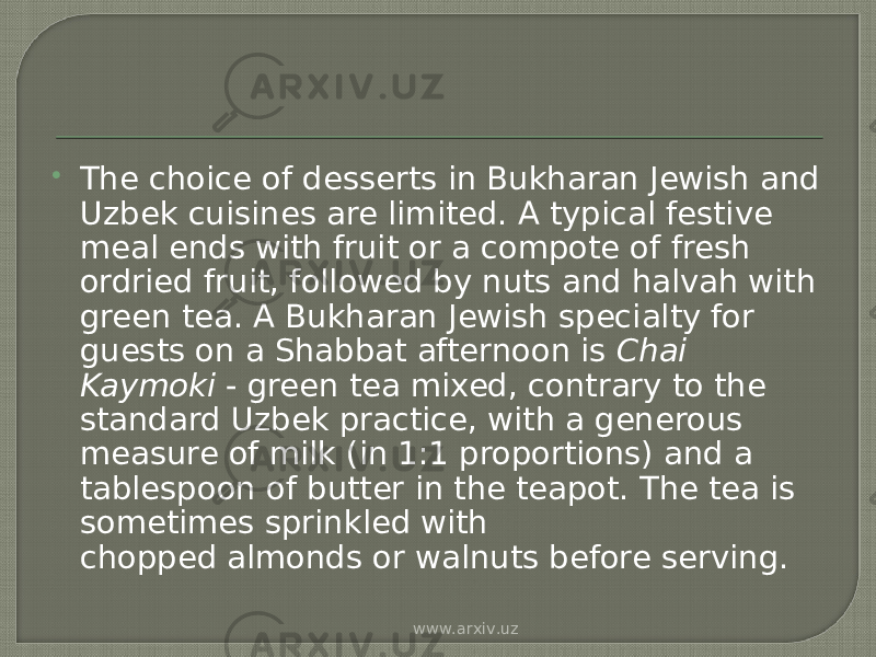  The choice of desserts in Bukharan Jewish and Uzbek cuisines are limited. A typical festive meal ends with fruit or a compote of fresh ordried fruit, followed by nuts and halvah with green tea. A Bukharan Jewish specialty for guests on a Shabbat afternoon is  Chai Kaymoki  - green tea mixed, contrary to the standard Uzbek practice, with a generous measure of milk (in 1:1 proportions) and a tablespoon of butter in the teapot. The tea is sometimes sprinkled with chopped almonds or walnuts before serving. www.arxiv.uz