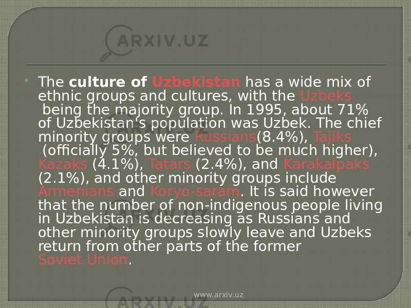  The  culture of  Uzbekistan  has a wide mix of ethnic groups and cultures, with the  Uzbeks  being the majority group. In 1995, about 71% of Uzbekistan's population was Uzbek. The chief minority groups were  Russians (8.4%),  Tajiks  (officially 5%, but believed to be much higher),  Kazaks  (4.1%),  Tatars  (2.4%), and  Karakalpaks (2.1%), and other minority groups include  Armenians  and  Koryo-saram . It is said however that the number of non-indigenous people living in Uzbekistan is decreasing as Russians and other minority groups slowly leave and Uzbeks return from other parts of the former  Soviet Union . www.arxiv.uz
