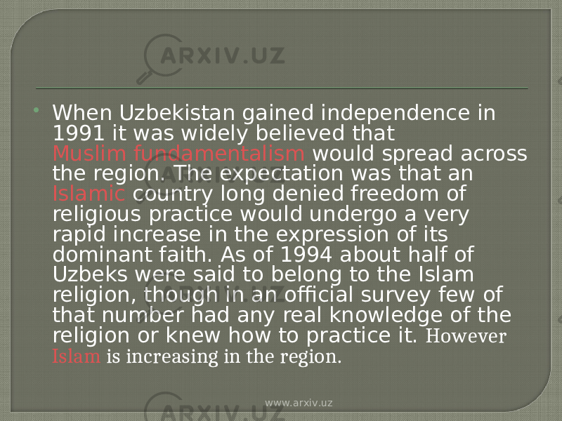  When Uzbekistan gained independence in 1991 it was widely believed that  Muslim fundamentalism  would spread across the region. The expectation was that an  Islamic  country long denied freedom of religious practice would undergo a very rapid increase in the expression of its dominant faith. As of 1994 about half of Uzbeks were said to belong to the Islam religion, though in an official survey few of that number had any real knowledge of the religion or knew how to practice it. However  Islam  is increasing in the region. www.arxiv.uz