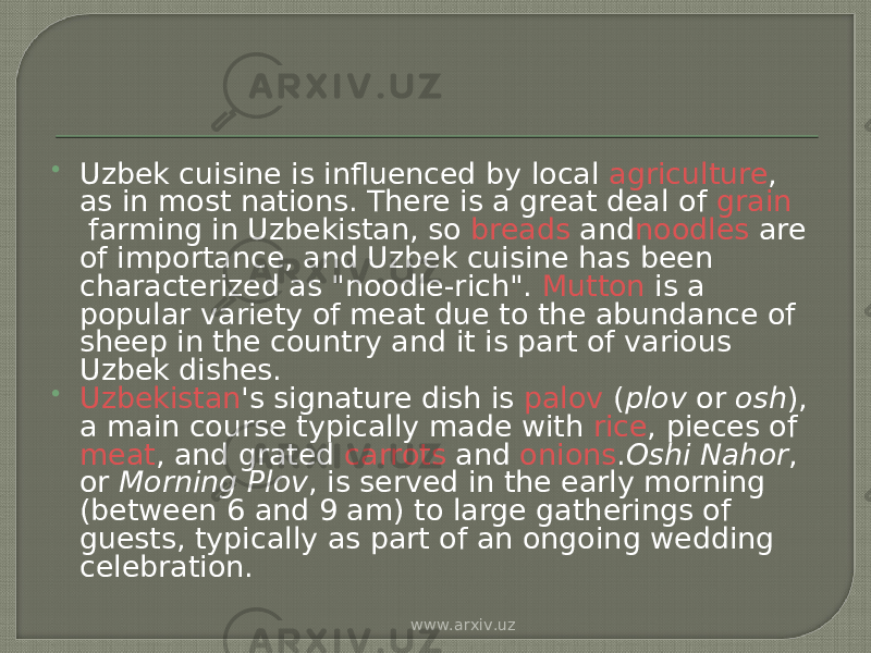 " Uzbek cuisine is influenced by local  agriculture , as in most nations. There is a great deal of  grain  farming in Uzbekistan, so  breads  and noodles  are of importance, and Uzbek cuisine has been characterized as ""noodle-rich"".  Mutton  is a popular variety of meat due to the abundance of sheep in the country and it is part of various Uzbek dishes.  Uzbekistan 's signature dish is  palov  ( plov  or  osh ), a main course typically made with  rice , pieces of  meat , and grated  carrots  and  onions . Oshi Nahor , or  Morning Plov , is served in the early morning (between 6 and 9 am) to large gatherings of guests, typically as part of an ongoing wedding celebration. www.arxiv.uz"