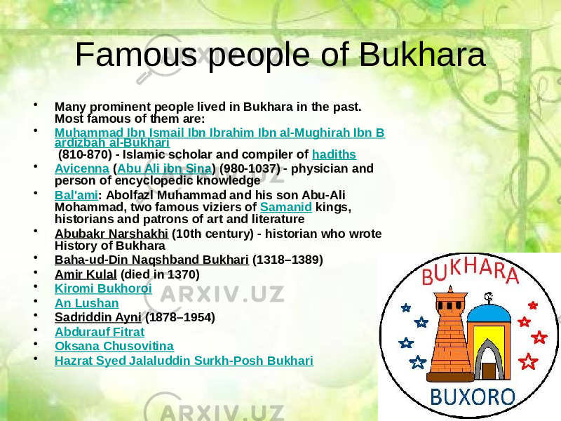 Famous people of Bukhara • Many prominent people lived in Bukhara in the past. Most famous of them are: • Muhammad Ibn Ismail Ibn Ibrahim Ibn al-Mughirah Ibn B ardizbah al-Bukhari (810-870) - Islamic scholar and compiler of hadiths • Avicenna ( Abu Ali ibn Sina ) (980-1037) - physician and person of encyclopedic knowledge • Bal'ami : Abolfazl Muhammad and his son Abu-Ali Mohammad, two famous viziers of Samanid kings, historians and patrons of art and literature • Abubakr Narshakhi (10th century) - historian who wrote History of Bukhara • Baha-ud-Din Naqshband Bukhari (1318–1389) • Amir Kulal (died in 1370) • Kiromi Bukhoroi • An Lushan • Sadriddin Ayni (1878–1954) • Abdurauf Fitrat • Oksana Chusovitina • Hazrat Syed Jalaluddin Surkh-Posh Bukhari