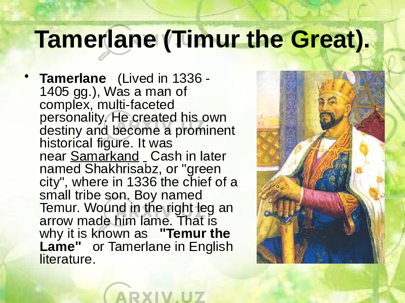 "Tamerlane (Timur the Great). • Tamerlane    (Lived in 1336 - 1405 gg.), Was a man of complex, multi-faceted personality. He created his own destiny and become a prominent historical figure. It was near  Samarkand      Cash in later named Shakhrisabz, or ""green city"", where in 1336 the chief of a small tribe son. Boy named Temur. Wound in the right leg an arrow made him lame. That is why it is known as    ""Temur the Lame""    or Tamerlane in English literature."