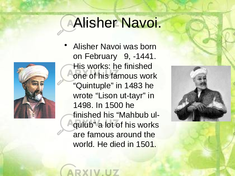 "Alisher Navoi. • Alisher Navoi was born on February 9, -1441. His works: he finished one of his famous work ""Quintuple"" in 1483 he wrote ""Lison ut-tayr"" in 1498. In 1500 he finished his ""Mahbub ul- qulub"" a lot of his works are famous around the world. He died in 1501."