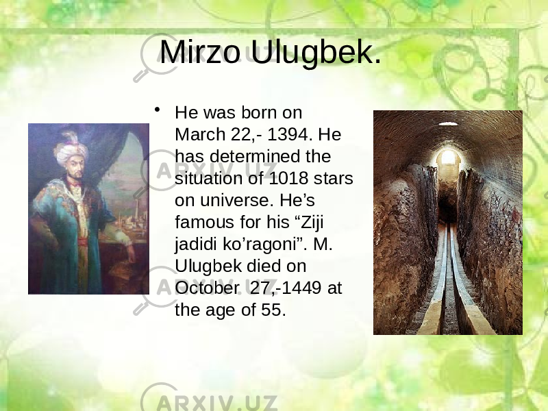 "Mirzo Ulugbek. • He was born on March 22,- 1394. He has determined the situation of 1018 stars on universe. He's famous for his ""Ziji jadidi ko'ragoni"". M. Ulugbek died on October 27,-1449 at the age of 55."