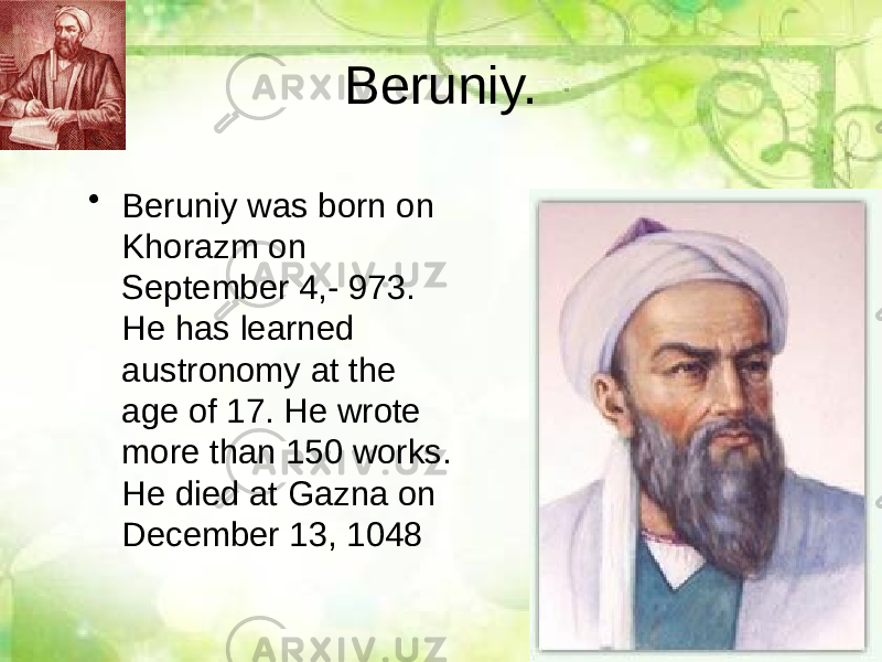 Beruniy. • Beruniy was born on Khorazm on September 4,- 973. He has learned austronomy at the age of 17. He wrote more than 150 works. He died at Gazna on December 13, 1048