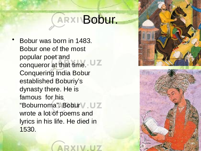 "Bobur. • Bobur was born in 1483. Bobur one of the most popular poet and conqueror at that time. Conquering India Bobur established Boburiy's dynasty there. He is famous for his ""Boburnoma"". Bobur wrote a lot of poems and lyrics in his life. He died in 1530."