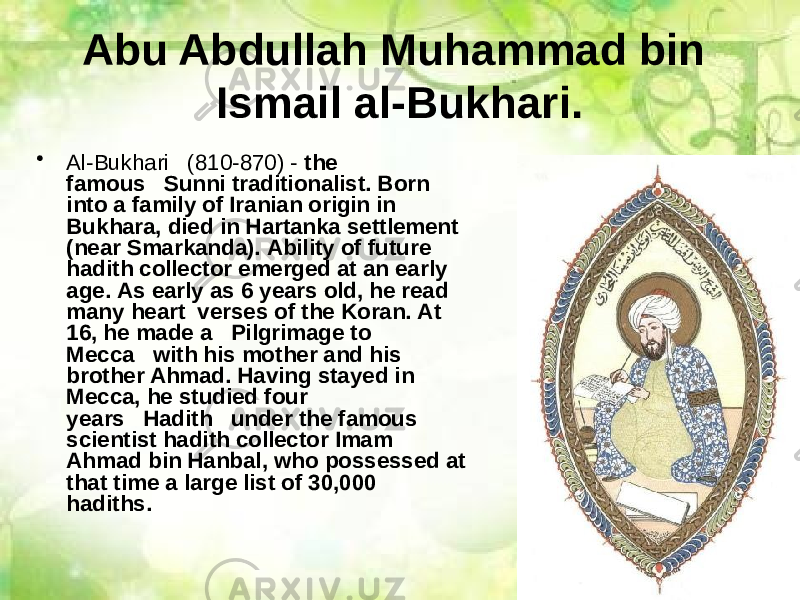 Abu Abdullah Muhammad bin Ismail al-Bukhari. • Al-Bukhari   (810-870) - the famous   Sunni traditionalist. Born into a family of Iranian origin in Bukhara, died in Hartanka settlement (near Smarkanda). Ability of future hadith collector emerged at an early age. As early as 6 years old, he read many heart  verses of the Koran. At 16, he made a   Pilgrimage to Mecca   with his mother and his brother Ahmad. Having stayed in Mecca, he studied four years   Hadith   under the famous scientist hadith collector Imam Ahmad bin Hanbal, who possessed at that time a large list of 30,000 hadiths.