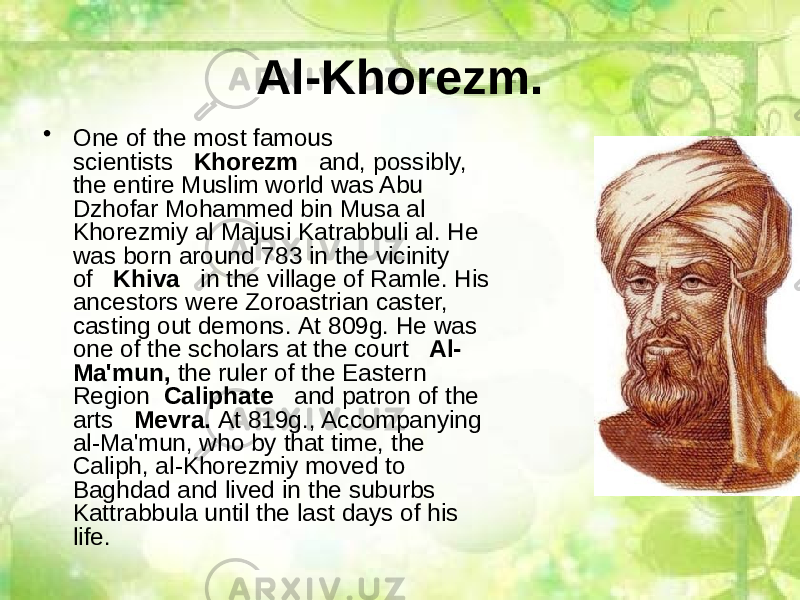Al-Khorezm. • One of the most famous scientists    Khorezm    and, possibly, the entire Muslim world was Abu Dzhofar Mohammed bin Musa al Khorezmiy al Majusi Katrabbuli al. He was born around 783 in the vicinity of    Khiva    in the village of Ramle. His ancestors were Zoroastrian caster, casting out demons. At 809g. He was one of the scholars at the court    Al- Ma'mun,  the ruler of the Eastern Region   Caliphate    and patron of the arts    Mevra.  At 819g., Accompanying al-Ma'mun, who by that time, the Caliph, al-Khorezmiy moved to Baghdad and lived in the suburbs Kattrabbula until the last days of his life.