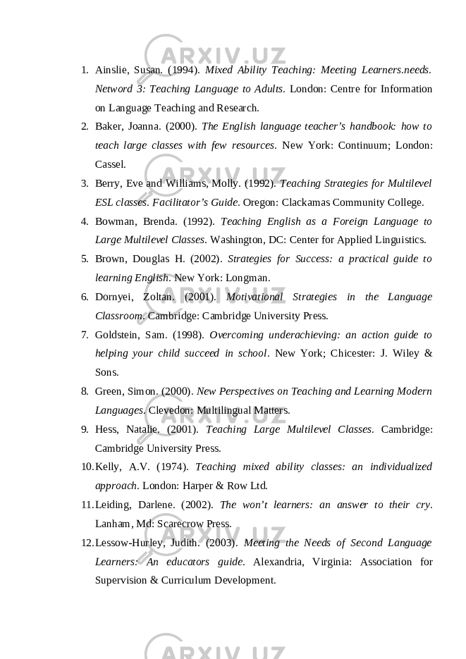 1. Ainslie, Susan. (1994). Mixed Ability Teaching: Meeting Learners.needs. Netword 3: Teaching Language to Adults . London: Centre for Information on Language Teaching and Research. 2. Baker, Joanna. (2000). The English language teacher's handbook: how to teach large classes with few resources . New York: Continuum; London: Cassel. 3. Berry, Eve and Williams, Molly. (1992). Teaching Strategies for Multilevel ESL classes. Facilitator's Guide . Oregon: Clackamas Community College. 4. Bowman, Brenda. (1992). Teaching English as a Foreign Language to Large Multilevel Classes . Washington, DC: Center for Applied Linguistics. 5. Brown, Douglas H. (2002). Strategies for Success: a practical guide to learning English . New York: Longman. 6. Dornyei, Zoltan. (2001). Motivational Strategies in the Language Classroom . Cambridge: Cambridge University Press. 7. Goldstein, Sam. (1998). Overcoming underachieving: an action guide to helping your child succeed in school . New York; Chicester: J. Wiley & Sons. 8. Green, Simon. (2000). New Perspectives on Teaching and Learning Modern Languages . Clevedon: Multilingual Matters. 9. Hess, Natalie. (2001). Teaching Large Multilevel Classes . Cambridge: Cambridge University Press. 10. Kelly, A.V. (1974). Teaching mixed ability classes: an individualized approach . London: Harper & Row Ltd. 11. Leiding, Darlene. (2002). The won't learners: an answer to their cry . Lanham, Md: Scarecrow Press. 12. Lessow-Hurley, Judith. (2003). Meeting the Needs of Second Language Learners: An educators guide . Alexandria, Virginia: Association for Supervision & Curriculum Development.