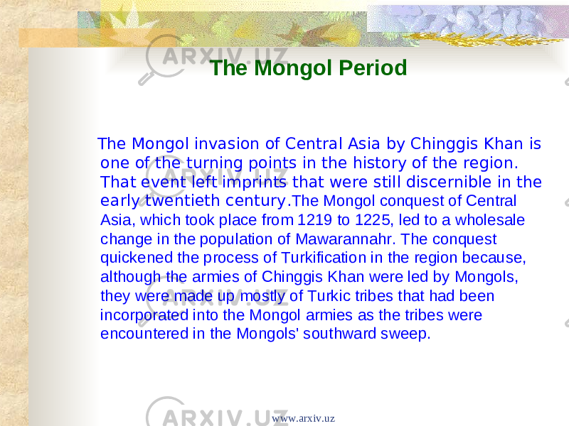 The Mongol Period The Mongol invasion of Central Asia by Chinggis Khan is one of the turning points in the history of the region. That event left imprints that were still discernible in the early twentieth century. The Mongol conquest of Central Asia, which took place from 1219 to 1225, led to a wholesale change in the population of Mawarannahr. The conquest quickened the process of Turkification in the region because, although the armies of Chinggis Khan were led by Mongols, they were made up mostly of Turkic tribes that had been incorporated into the Mongol armies as the tribes were encountered in the Mongols' southward sweep. www.arxiv.uz