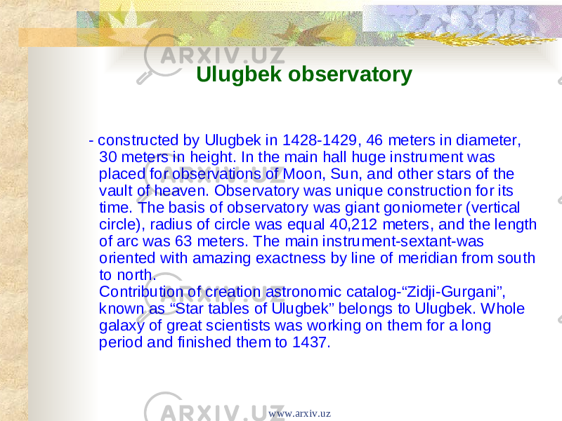 "Ulugbek observatory - constructed by Ulugbek in 1428-1429, 46 meters in diameter, 30 meters in height. In the main hall huge instrument was placed for observations of Moon, Sun, and other stars of the vault of heaven. Observatory was unique construction for its time. The basis of observatory was giant goniometer (vertical circle), radius of circle was equal 40,212 meters, and the length of arc was 63 meters. The main instrument-sextant-was oriented with amazing exactness by line of meridian from south to north. Contribution of creation astronomic catalog-""Zidji-Gurgani"", known as ""Star tables of Ulugbek"" belongs to Ulugbek. Whole galaxy of great scientists was working on them for a long period and finished them to 1437. www.arxiv.uz"