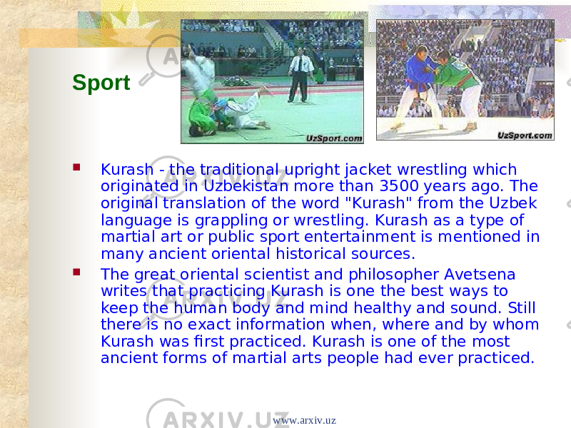 "Sport    Kurash - the traditional upright jacket wrestling which originated in Uzbekistan more than 3500 years ago. The original translation of the word ""Kurash"" from the Uzbek language is grappling or wrestling. Kurash as a type of martial art or public sport entertainment is mentioned in many ancient oriental historical sources.  The great oriental scientist and philosopher Avetsena writes that practicing Kurash is one the best ways to keep the human body and mind healthy and sound. Still there is no exact information when, where and by whom Kurash was first practiced. Kurash is one of the most ancient forms of martial arts people had ever practiced. www.arxiv.uz"