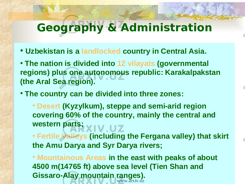 Geography & Administration • Uzbekistan is a landlocked country in Central Asia. • The nation is divided into 12 vilayats (governmental regions) plus one autonomous republic: Karakalpakstan (the Aral Sea region). • The country can be divided into three zones: • Desert (Kyzylkum), steppe and semi-arid region covering 60% of the country, mainly the central and western parts; • Fertile Valleys (including the Fergana valley) that skirt the Amu Darya and Syr Darya rivers; • Mountainous Areas in the east with peaks of about 4500 m(14765 ft) above sea level (Tien Shan and Gissaro-Alay mountain ranges). www.arxiv.uz