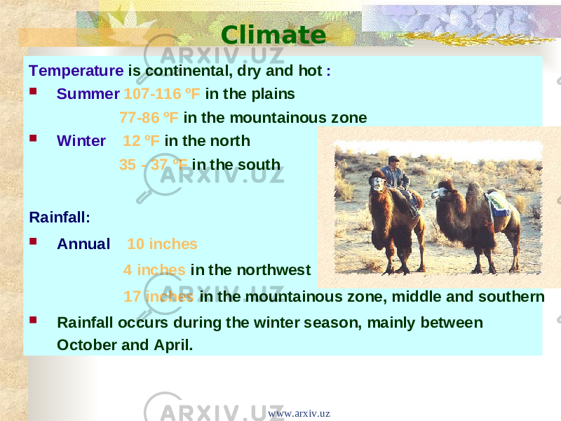 Climate Temperature is continental, dry and hot :  Summer 107-116 ºF in the plains 77-86 ºF in the mountainous zone  Winter 12 ºF in the north 35 - 37 ºF in the south Rainfall:  Annual 10 inches 4 inches in the northwest 17 inches in the mountainous zone, middle and southern  Rainfall occurs during the winter season, mainly between October and April. www.arxiv.uz