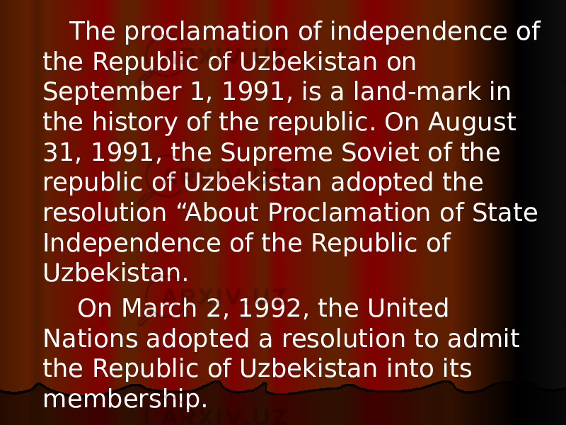 "The proclamation of independence of the Republic of Uzbekistan on September 1, 1991, is a land-mark in the history of the republic. On August 31, 1991, the Supreme Soviet of the republic of Uzbekistan adopted the resolution ""About Proclamation of State Independence of the Republic of Uzbekistan. On March 2, 1992, the United Nations adopted a resolution to admit the Republic of Uzbekistan into its membership."