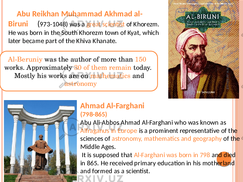Abu Reikhan Muhammad Akhmad al- Biruni ( 973-1048) was a great scientist of Khorezm. He was born in the South Khorezm town of Kyat, which later became part of the Khiva Khanate. Al-Beruniy was the author of more than 150 works. Approximately 30 of them remain today. Mostly his works are on mathematics and astronomy Ahmad Al-Farghani (798-865) Abu Ali-Abbos Ahmad Al-Farghani who was known as Alfraganus in Europe is a prominent representative of the sciences of astronomy, mathematics and geography of the Middle Ages. It is supposed that Al-Farghani was born in 798 and died in 865. He received primary education in his motherland and formed as a scientist.www.arxiv.uz