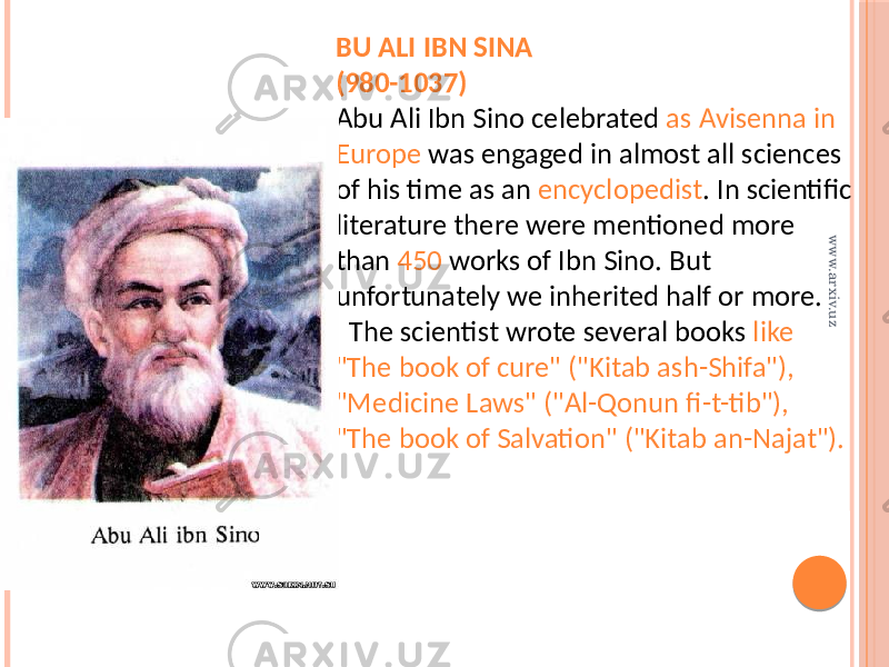 "BU ALI IBN SINA (980-1037) Abu Ali Ibn Sino celebrated as Avisenna in Europe was engaged in almost all sciences of his time as an encyclopedist . In scientific literature there were mentioned more than 450 works of Ibn Sino. But unfortunately we inherited half or more. The scientist wrote several books like ""The book of cure"" (""Kitab ash-Shifa""), ""Medicine Laws"" (""Al-Qonun fi-t-tib""), ""The book of Salvation"" (""Kitab an-Najat"").www.arxiv.uz"