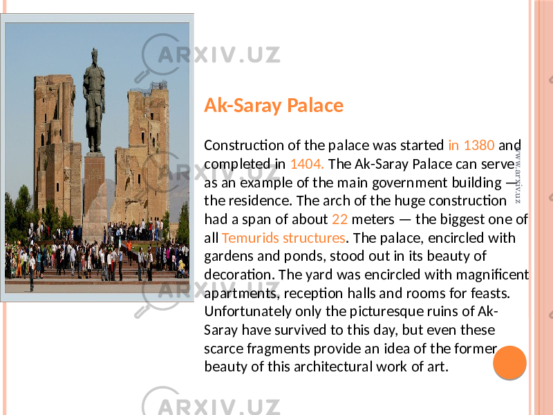 Ak-Saray Palace Construction of the palace was started in 1380 and completed in 1404. The Ak-Saray Palace can serve as an example of the main government building — the residence. The arch of the huge construction had a span of about 22 meters — the biggest one of all Temurids structures . The palace, encircled with gardens and ponds, stood out in its beauty of decoration. The yard was encircled with magnificent apartments, reception halls and rooms for feasts. Unfortunately only the picturesque ruins of Ak- Saray have survived to this day, but even these scarce fragments provide an idea of the former beauty of this architectural work of art. www.arxiv.uz