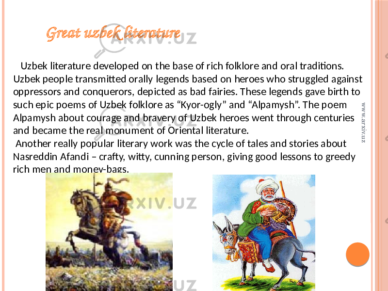 "Great uzbek literature Uzbek literature developed on the base of rich folklore and oral traditions. Uzbek people transmitted orally legends based on heroes who struggled against oppressors and conquerors, depicted as bad fairies. These legends gave birth to such epic poems of Uzbek folklore as ""Kyor-ogly"" and ""Alpamysh"". The poem Alpamysh about courage and bravery of Uzbek heroes went through centuries and became the real monument of Oriental literature. Another really popular literary work was the cycle of tales and stories about Nasreddin Afandi – crafty, witty, cunning person, giving good lessons to greedy rich men and money-bags.www.arxiv.uz"