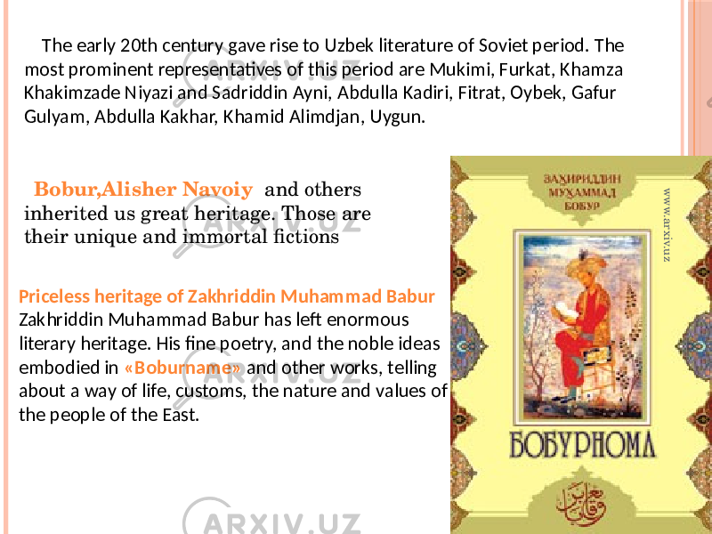 The early 20th century gave rise to Uzbek literature of Soviet period. The most prominent representatives of this period are Mukimi, Furkat, Khamza Khakimzade Niyazi and Sadriddin Ayni, Abdulla Kadiri, Fitrat, Oybek, Gafur Gulyam, Abdulla Kakhar, Khamid Alimdjan, Uygun. Priceless heritage of Zakhriddin Muhammad Babur Zakhriddin Muhammad Babur has left enormous literary heritage. His fine poetry, and the noble ideas embodied in «Boburname» and other works, telling about a way of life, customs, the nature and values of the people of the East. Bobur,Alisher Navoiy and others inherited us great heritage. Those are their unique and immortal fictionswww.arxiv.uz