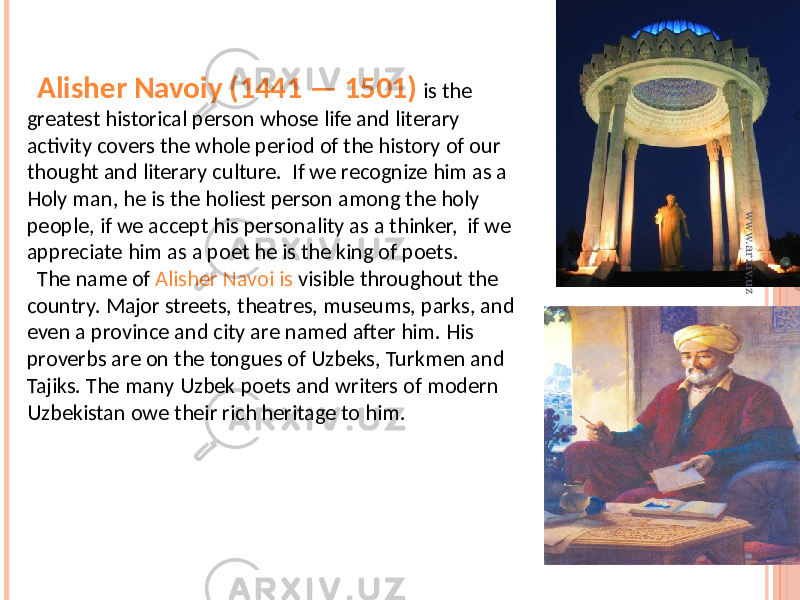 Alisher Navoiy (1441 — 1501) is the greatest historical person whose life and literary activity covers the whole period of the history of our thought and literary culture. If we recognize him as a Holy man, he is the holiest person among the holy people, if we accept his personality as a thinker, if we appreciate him as a poet he is the king of poets. The name of Alisher Navoi is visible throughout the country. Major streets, theatres, museums, parks, and even a province and city are named after him. His proverbs are on the tongues of Uzbeks, Turkmen and Tajiks. The many Uzbek poets and writers of modern Uzbekistan owe their rich heritage to him.www.arxiv.uz