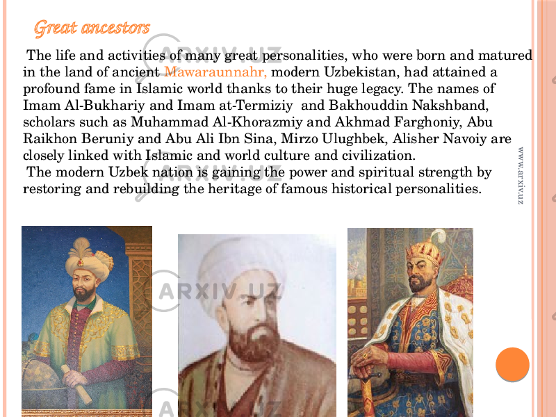 Great ancestors The life and activities of many great personalities, who were born and matured in the land of ancient Mawaraunnahr, modern Uzbekistan, had attained a profound fame in Islamic world thanks to their huge legacy. The names of Imam Al-Bukhariy and Imam at-Termiziy and Bakhouddin Nakshband, scholars such as Muhammad Al-Khorazmiy and Akhmad Farghoniy, Abu Raikhon Beruniy and Abu Ali Ibn Sina, Mirzo Ulughbek, Alisher Navoiy are closely linked with Islamic and world culture and civilization. The modern Uzbek nation is gaining the power and spiritual strength by restoring and rebuilding the heritage of famous historical personalities. www.arxiv.uz